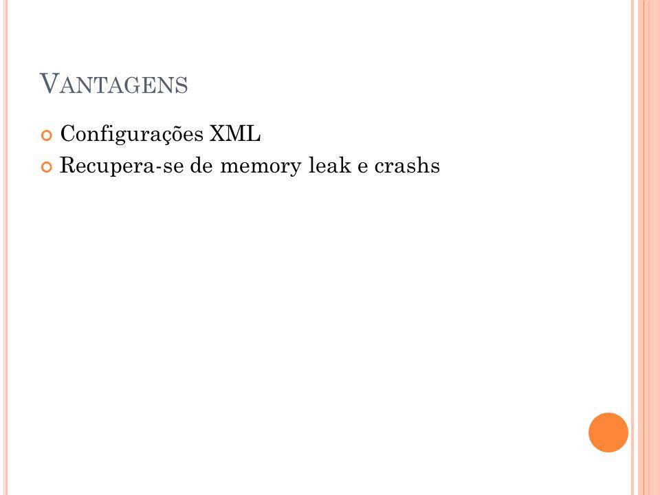 Vantagens Configurações XML Recupera-se de memory leak e crashs