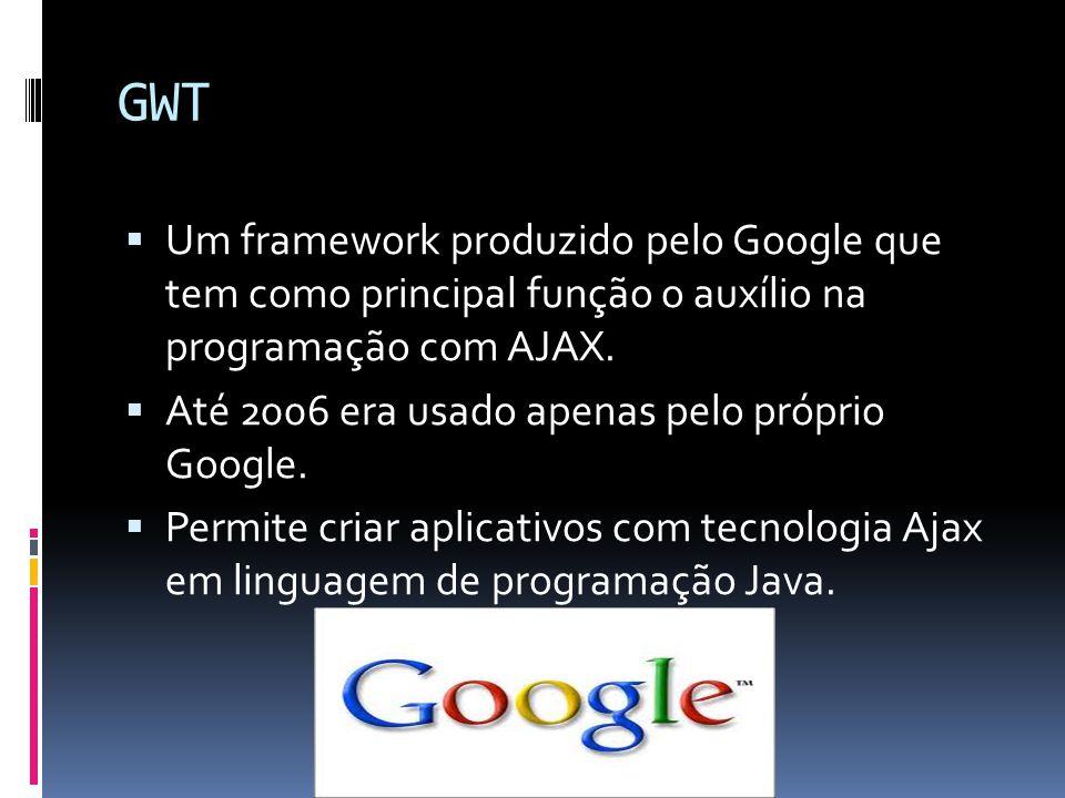 GWT Um framework produzido pelo Google que tem como principal função o auxílio na programação com AJAX.