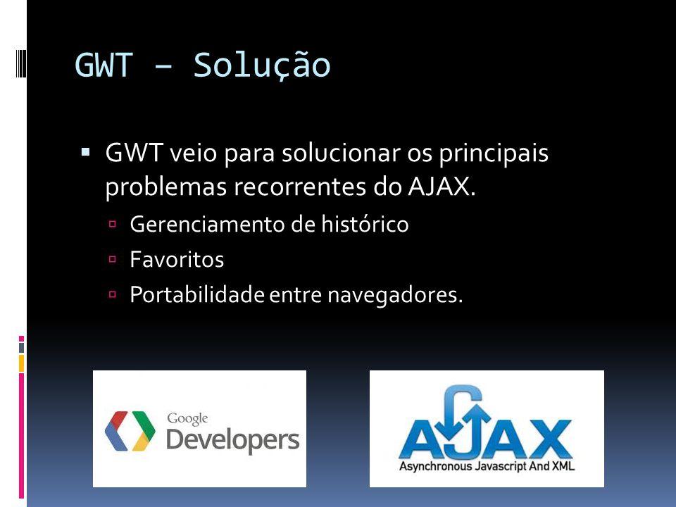 GWT – Solução GWT veio para solucionar os principais problemas recorrentes do AJAX. Gerenciamento de histórico.