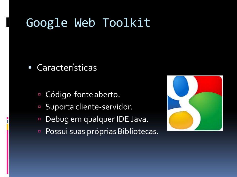 Google Web Toolkit Características Código-fonte aberto.