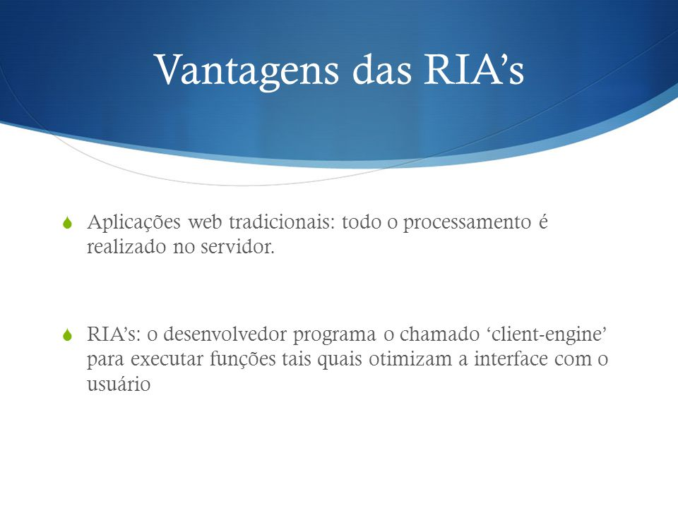 Vantagens das RIA's Aplicações web tradicionais: todo o processamento é realizado no servidor.