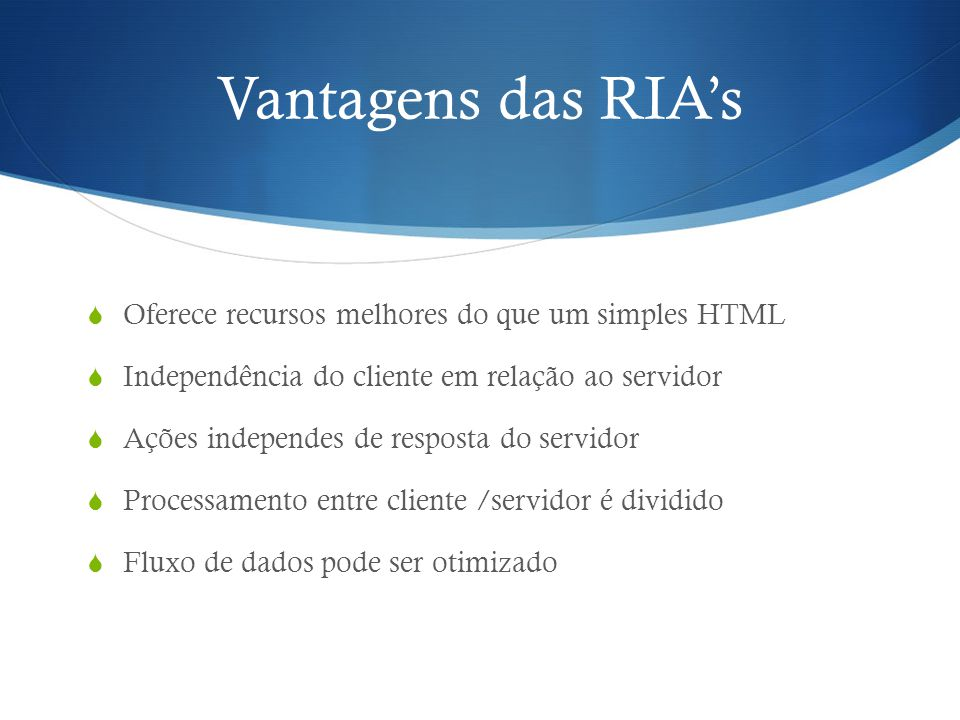 Vantagens das RIA's Oferece recursos melhores do que um simples HTML
