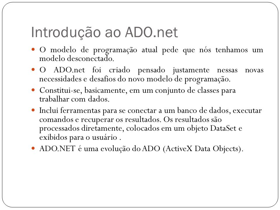 Introdução ao ADO.net O modelo de programação atual pede que nós tenhamos um modelo desconectado.