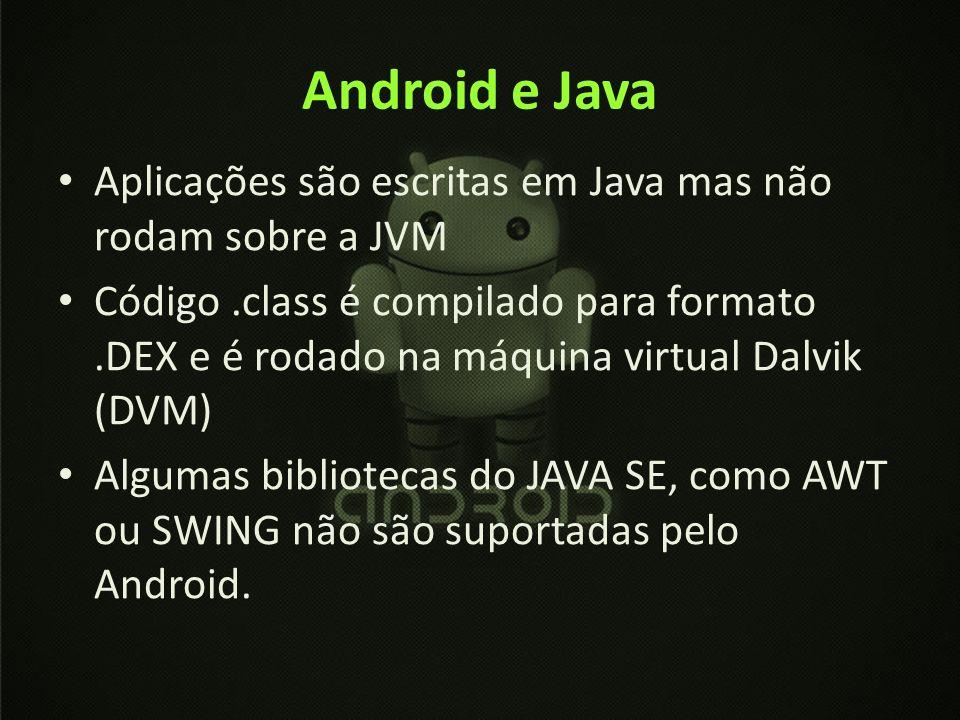 Android e Java Aplicações são escritas em Java mas não rodam sobre a JVM.