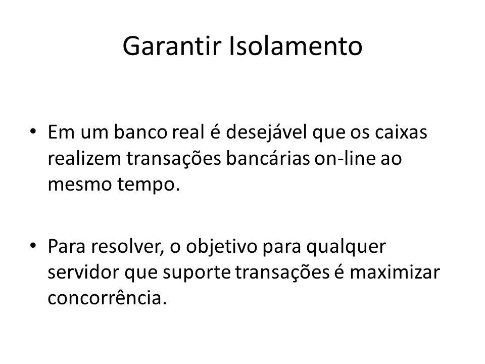 Garantir Isolamento Em um banco real é desejável que os caixas realizem transações bancárias on-line ao mesmo tempo.