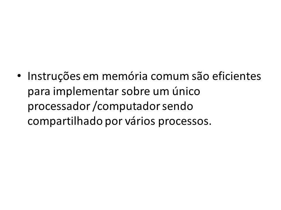 Instruções em memória comum são eficientes para implementar sobre um único processador /computador sendo compartilhado por vários processos.
