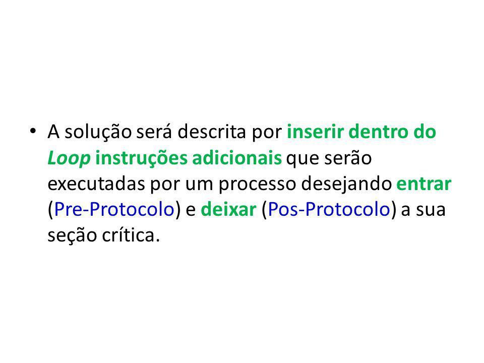 A solução será descrita por inserir dentro do Loop instruções adicionais que serão executadas por um processo desejando entrar (Pre-Protocolo) e deixar (Pos-Protocolo) a sua seção crítica.