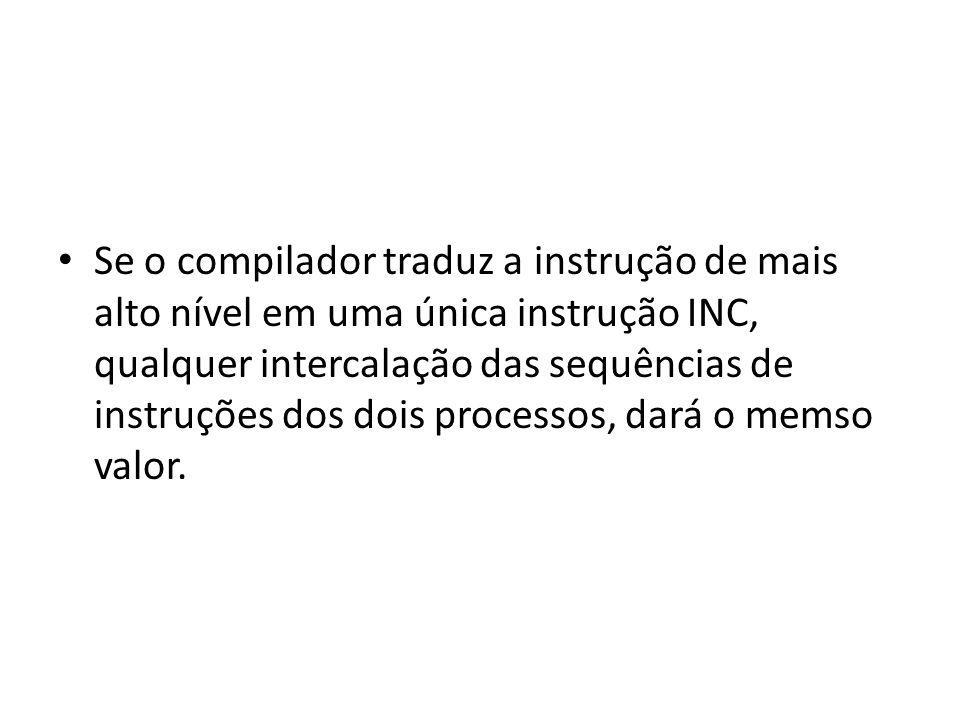 Se o compilador traduz a instrução de mais alto nível em uma única instrução INC, qualquer intercalação das sequências de instruções dos dois processos, dará o memso valor.