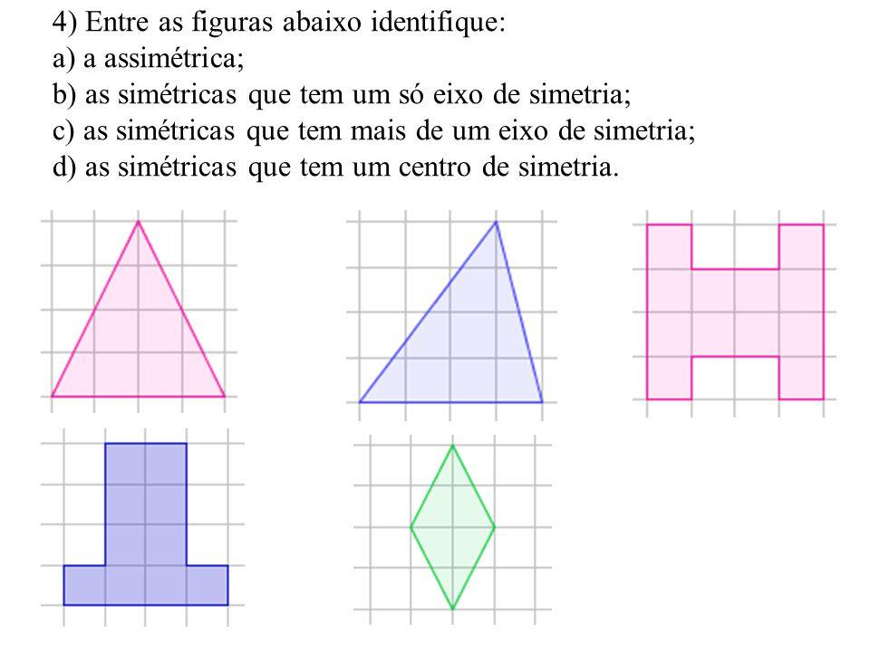4) Entre as figuras abaixo identifique: a) a assimétrica; b) as simétricas que tem um só eixo de simetria; c) as simétricas que tem mais de um eixo de simetria; d) as simétricas que tem um centro de simetria.