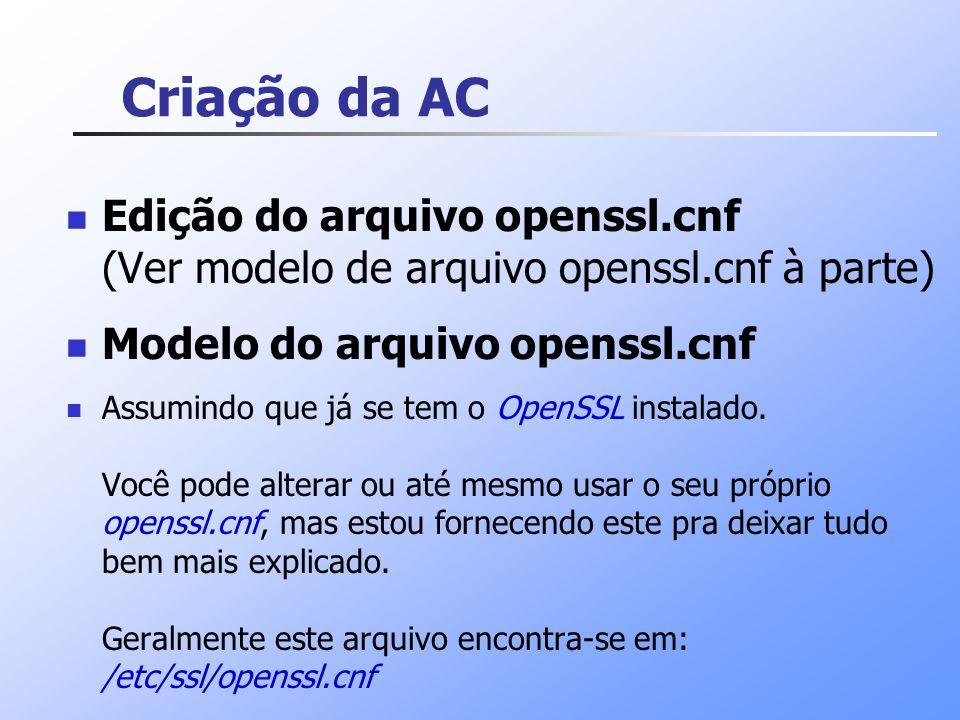 Criação da AC Edição do arquivo openssl.cnf (Ver modelo de arquivo openssl.cnf à parte) Modelo do arquivo openssl.cnf.