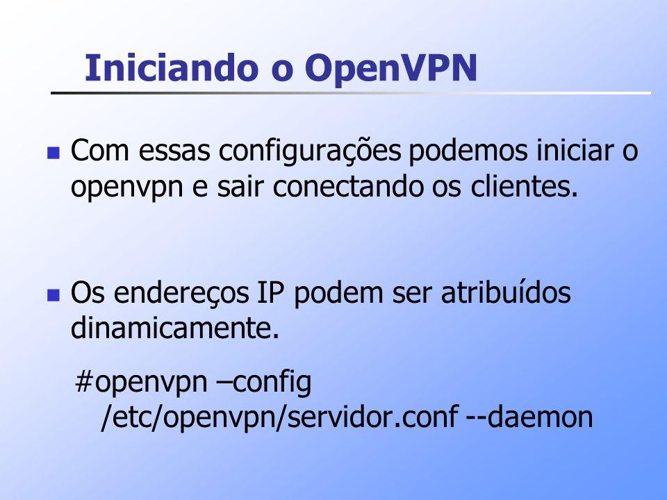 Iniciando o OpenVPN Com essas configurações podemos iniciar o openvpn e sair conectando os clientes.