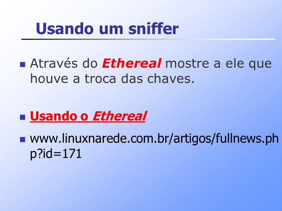 Usando um sniffer Através do Ethereal mostre a ele que houve a troca das chaves. Usando o Ethereal.