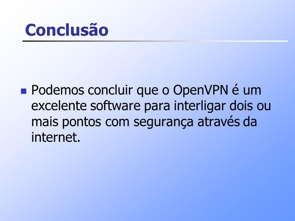 Conclusão Podemos concluir que o OpenVPN é um excelente software para interligar dois ou mais pontos com segurança através da internet.