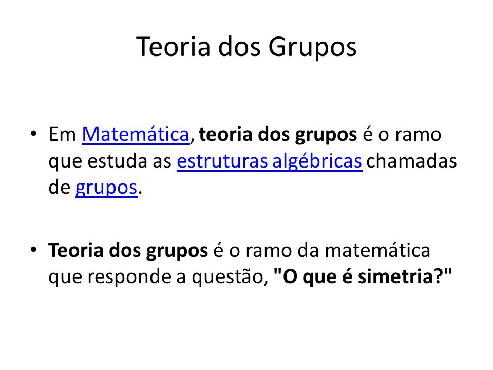 Teoria dos Grupos Em Matemática, teoria dos grupos é o ramo que estuda as estruturas algébricas chamadas de grupos.