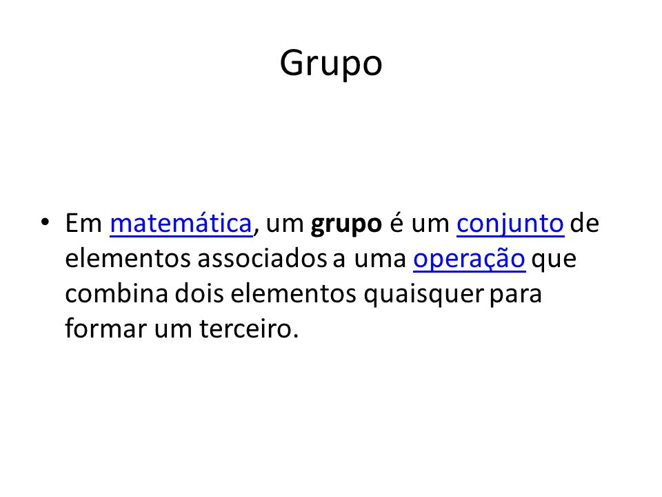 Grupo Em matemática, um grupo é um conjunto de elementos associados a uma operação que combina dois elementos quaisquer para formar um terceiro.