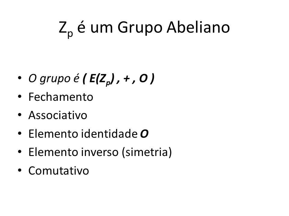 Zp é um Grupo Abeliano O grupo é ( E(Zp) , + , O ) Fechamento
