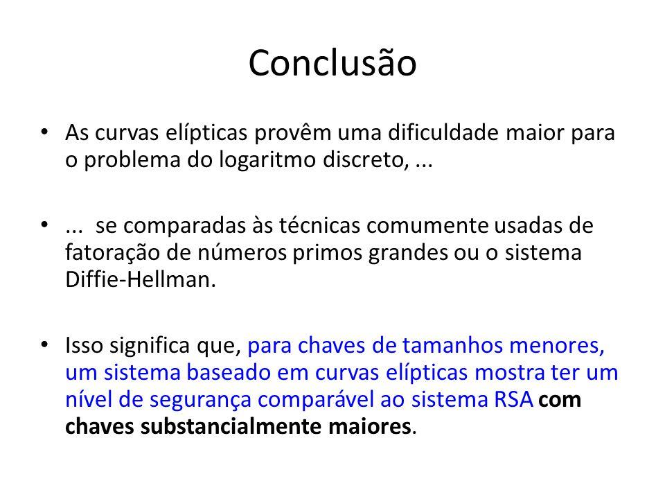 Conclusão As curvas elípticas provêm uma dificuldade maior para o problema do logaritmo discreto, ...