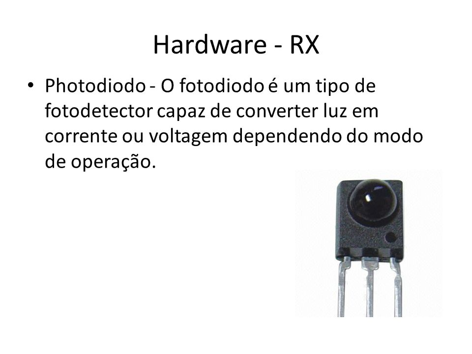 Hardware - RX Photodiodo - O fotodiodo é um tipo de fotodetector capaz de converter luz em corrente ou voltagem dependendo do modo de operação.