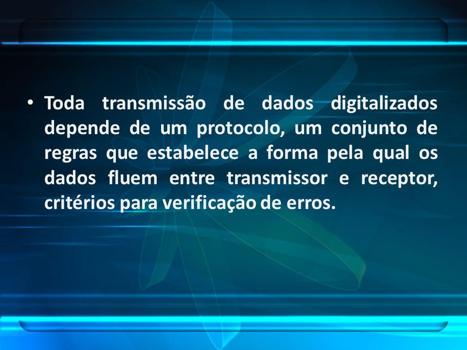 Toda transmissão de dados digitalizados depende de um protocolo, um conjunto de regras que estabelece a forma pela qual os dados fluem entre transmissor e receptor, critérios para verificação de erros.