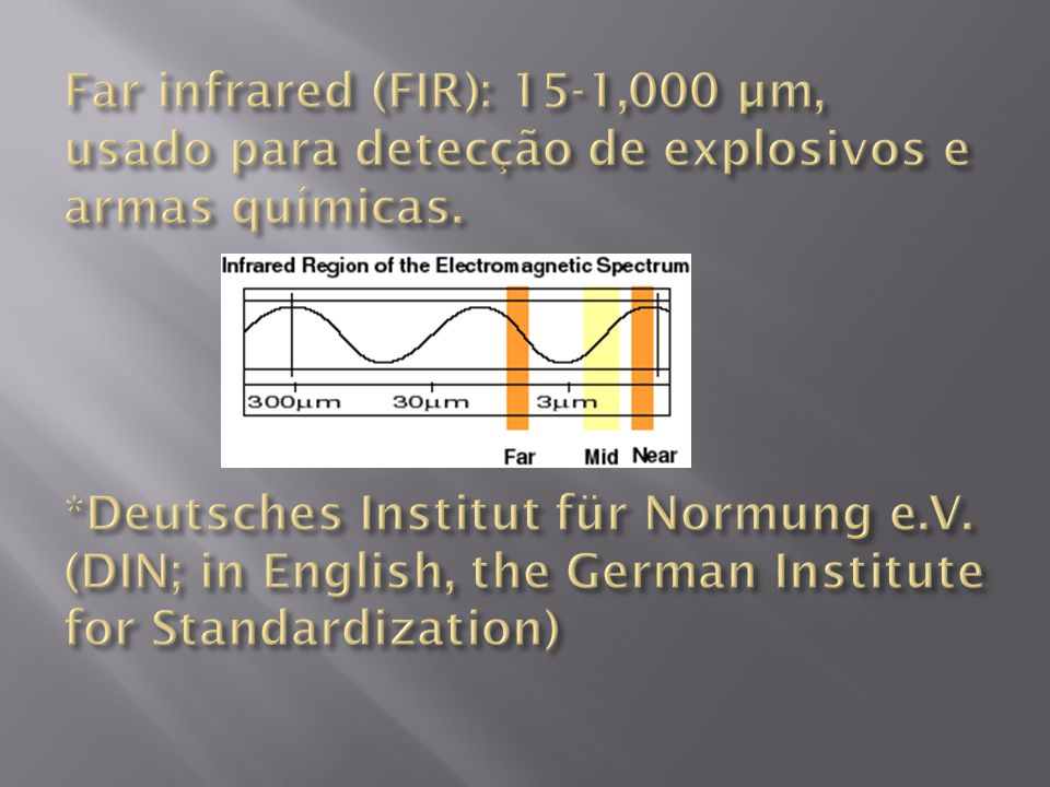Far infrared (FIR): 15-1,000 µm, usado para detecção de explosivos e armas químicas. *Deutsches Institut für Normung e.V.