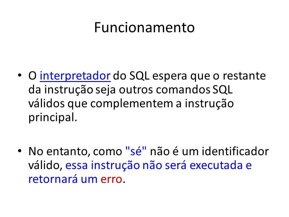 Funcionamento O interpretador do SQL espera que o restante da instrução seja outros comandos SQL válidos que complementem a instrução principal.