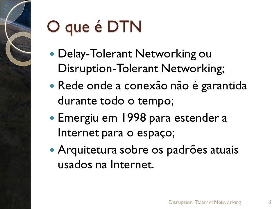 O que é DTN Delay-Tolerant Networking ou Disruption-Tolerant Networking; Rede onde a conexão não é garantida durante todo o tempo;