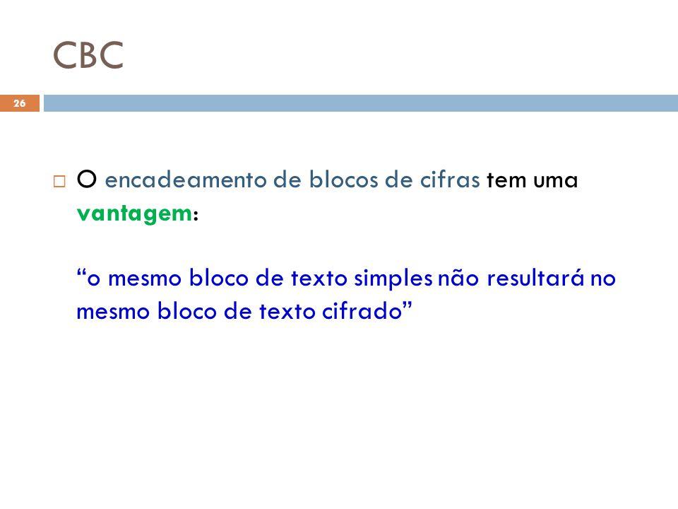 CBC O encadeamento de blocos de cifras tem uma vantagem: o mesmo bloco de texto simples não resultará no mesmo bloco de texto cifrado
