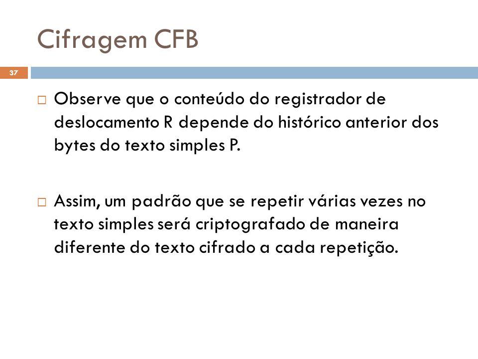 Cifragem CFB Observe que o conteúdo do registrador de deslocamento R depende do histórico anterior dos bytes do texto simples P.