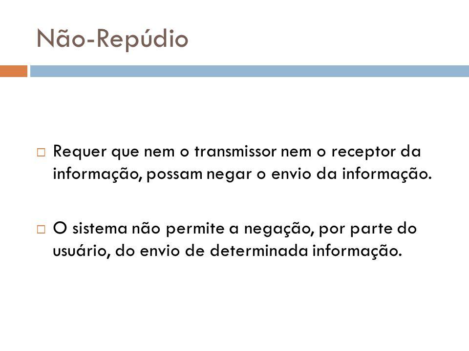 Não-Repúdio Requer que nem o transmissor nem o receptor da informação, possam negar o envio da informação.