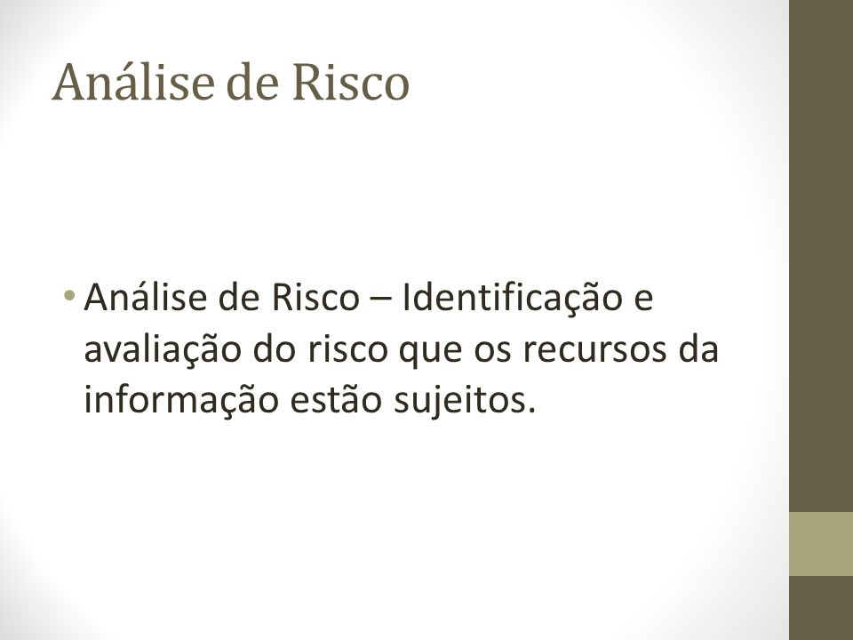 Análise de Risco Análise de Risco – Identificação e avaliação do risco que os recursos da informação estão sujeitos.