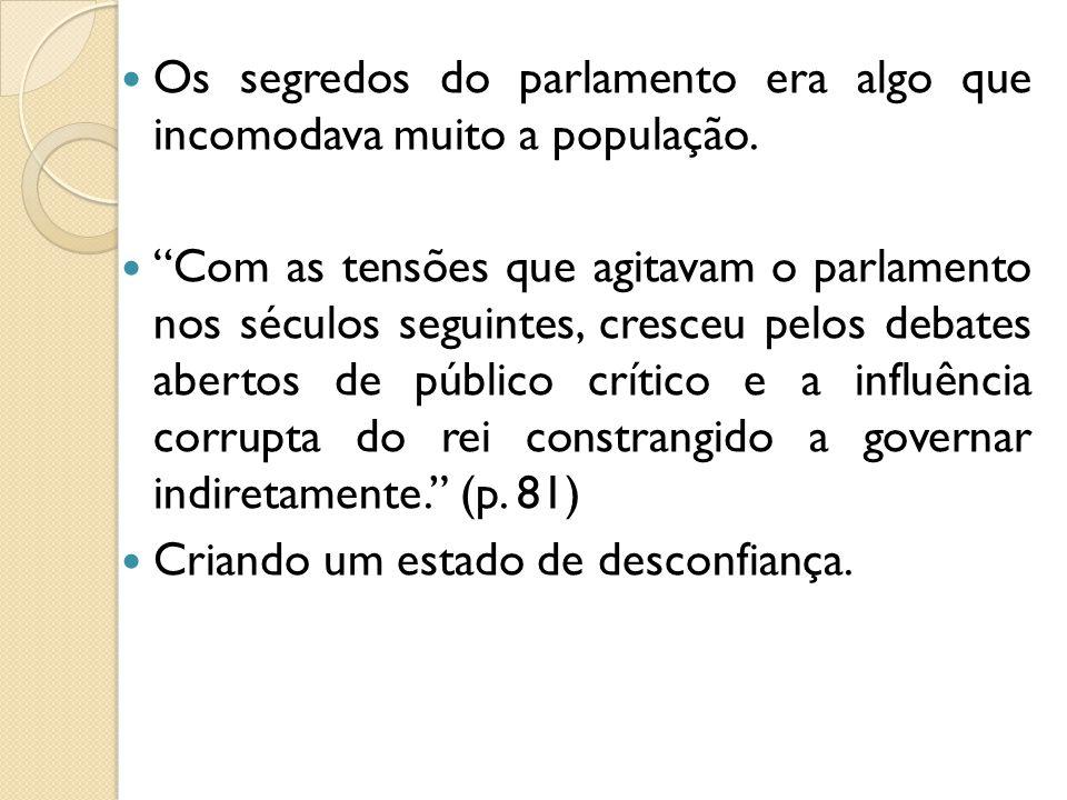 Os segredos do parlamento era algo que incomodava muito a população.