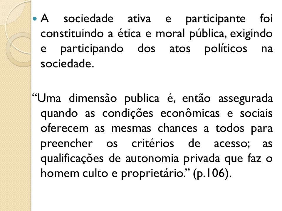 A sociedade ativa e participante foi constituindo a ética e moral pública, exigindo e participando dos atos políticos na sociedade.