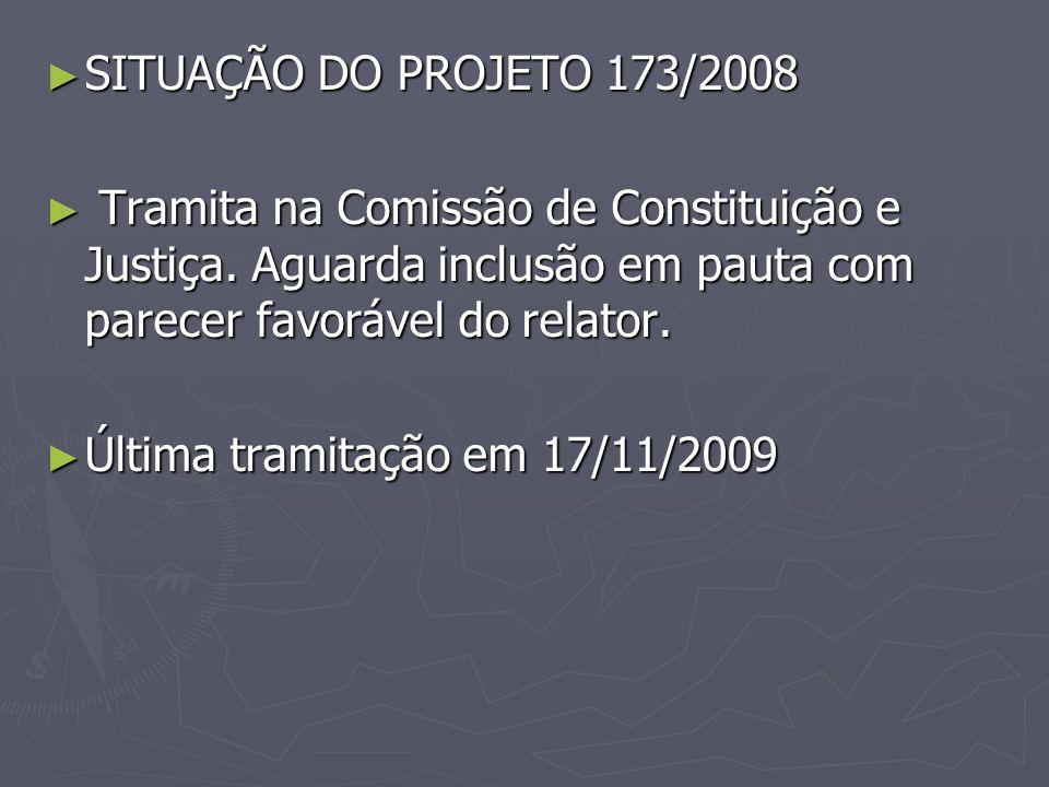 SITUAÇÃO DO PROJETO 173/2008 Tramita na Comissão de Constituição e Justiça. Aguarda inclusão em pauta com parecer favorável do relator.
