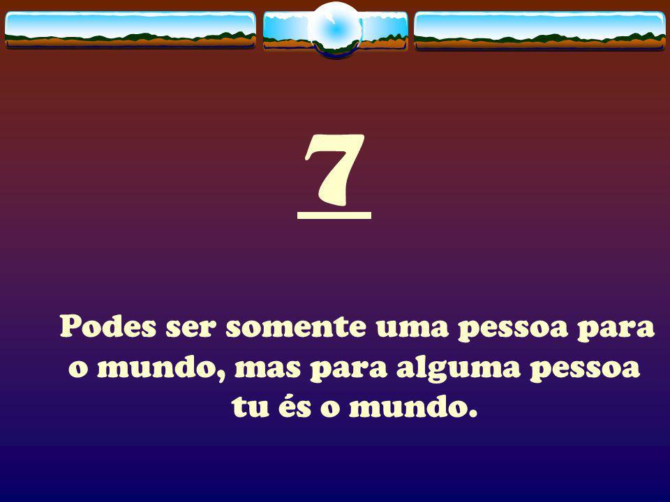 7 Podes ser somente uma pessoa para o mundo, mas para alguma pessoa tu és o mundo.