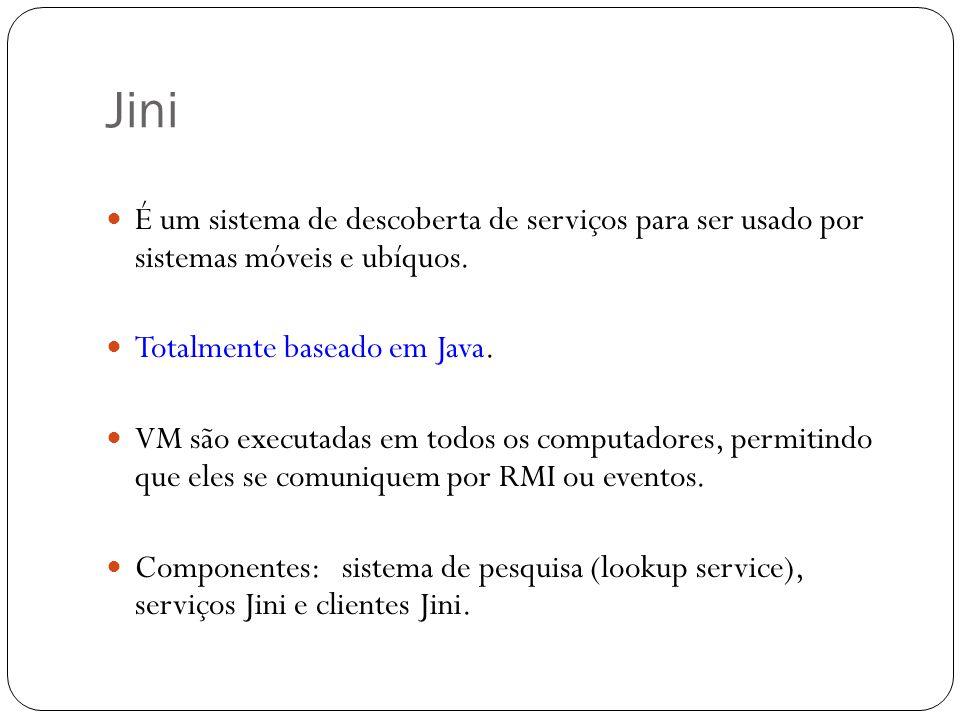 Jini É um sistema de descoberta de serviços para ser usado por sistemas móveis e ubíquos. Totalmente baseado em Java.