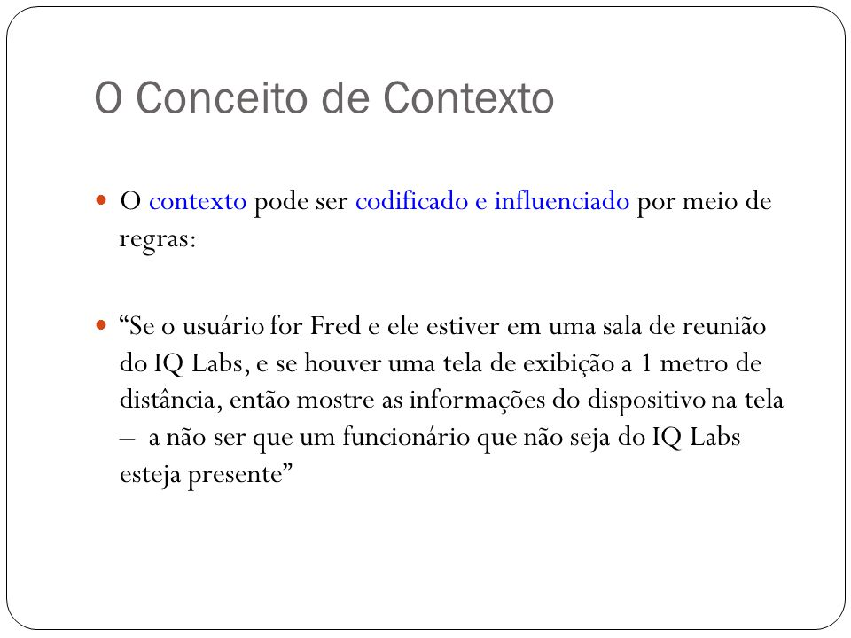 O Conceito de Contexto O contexto pode ser codificado e influenciado por meio de regras: