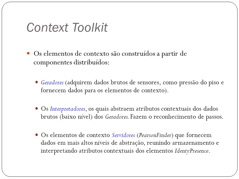 Context Toolkit Os elementos de contexto são construídos a partir de componentes distribuídos: