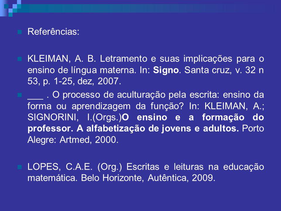 Referências: KLEIMAN, A. B. Letramento e suas implicações para o ensino de língua materna. In: Signo. Santa cruz, v. 32 n 53, p. 1-25, dez, 2007.