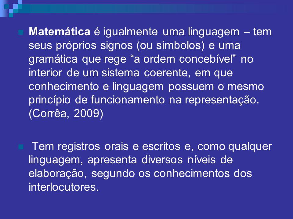 Matemática é igualmente uma linguagem – tem seus próprios signos (ou símbolos) e uma gramática que rege a ordem concebível no interior de um sistema coerente, em que conhecimento e linguagem possuem o mesmo princípio de funcionamento na representação. (Corrêa, 2009)