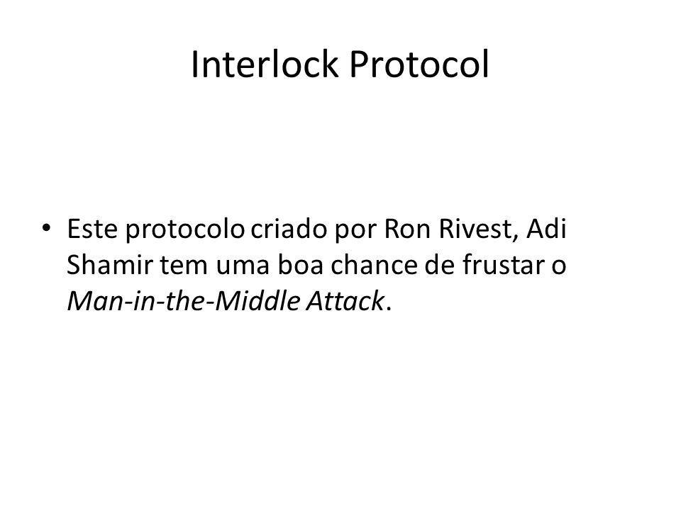 Interlock Protocol Este protocolo criado por Ron Rivest, Adi Shamir tem uma boa chance de frustar o Man-in-the-Middle Attack.