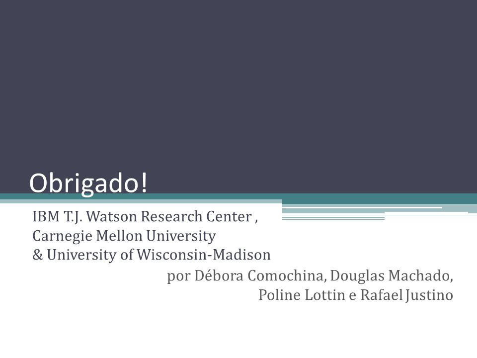 Obrigado! IBM T.J. Watson Research Center , Carnegie Mellon University & University of Wisconsin-Madison.