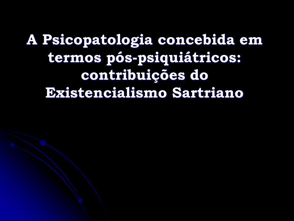 A Psicopatologia concebida em termos pós-psiquiátricos: contribuições do Existencialismo Sartriano