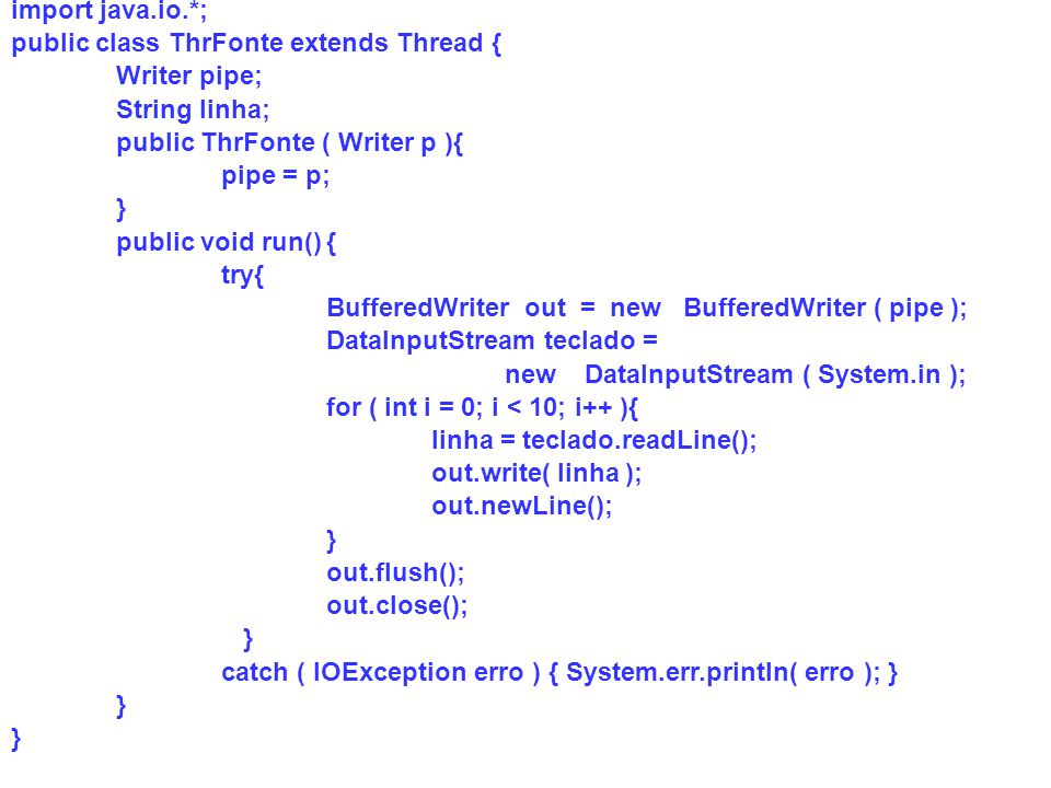 import java.io.*; public class ThrFonte extends Thread { Writer pipe; String linha; public ThrFonte ( Writer p ){
