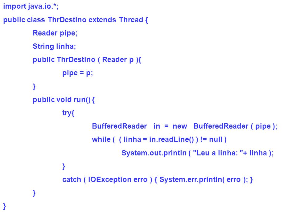 import java.io.*; public class ThrDestino extends Thread { Reader pipe; String linha; public ThrDestino ( Reader p ){