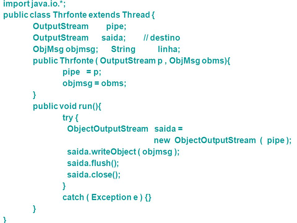 import java.io.*; public class Thrfonte extends Thread { OutputStream pipe; OutputStream saida; // destino.