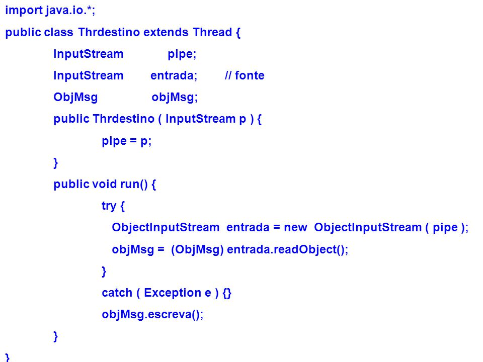 import java.io.*; public class Thrdestino extends Thread { InputStream pipe; InputStream entrada; // fonte.