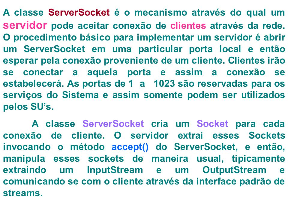 A classe ServerSocket é o mecanismo através do qual um servidor pode aceitar conexão de clientes através da rede. O procedimento básico para implementar um servidor é abrir um ServerSocket em uma particular porta local e então esperar pela conexão proveniente de um cliente. Clientes irão se conectar a aquela porta e assim a conexão se estabelecerá. As portas de 1 a 1023 são reservadas para os serviços do Sistema e assim somente podem ser utilizados pelos SU's.