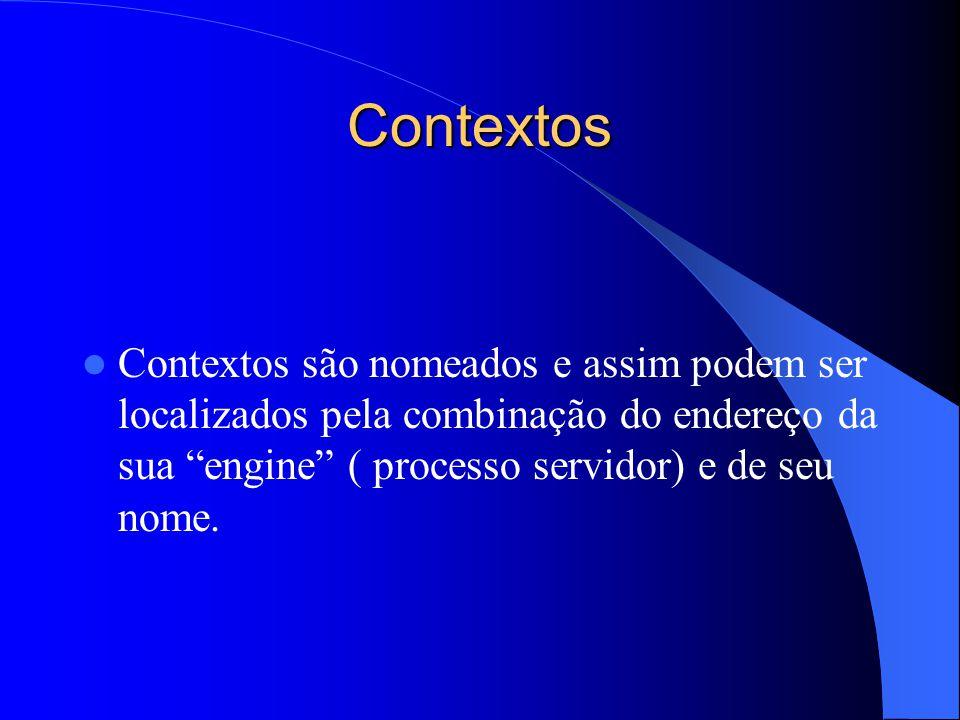 Contextos Contextos são nomeados e assim podem ser localizados pela combinação do endereço da sua engine ( processo servidor) e de seu nome.