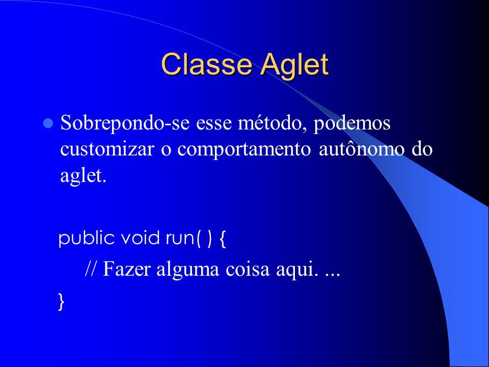Classe Aglet Sobrepondo-se esse método, podemos customizar o comportamento autônomo do aglet. public void run( ) {