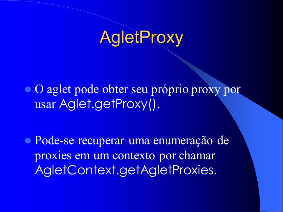 AgletProxy O aglet pode obter seu próprio proxy por usar Aglet.getProxy().
